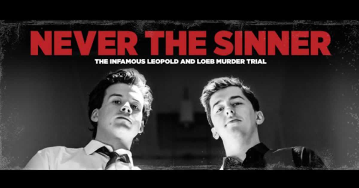 "Two young men looking directly into the camera. Text reads, ""Never the Sinner: The infamous Leopold and Loeb Murder Trial"""